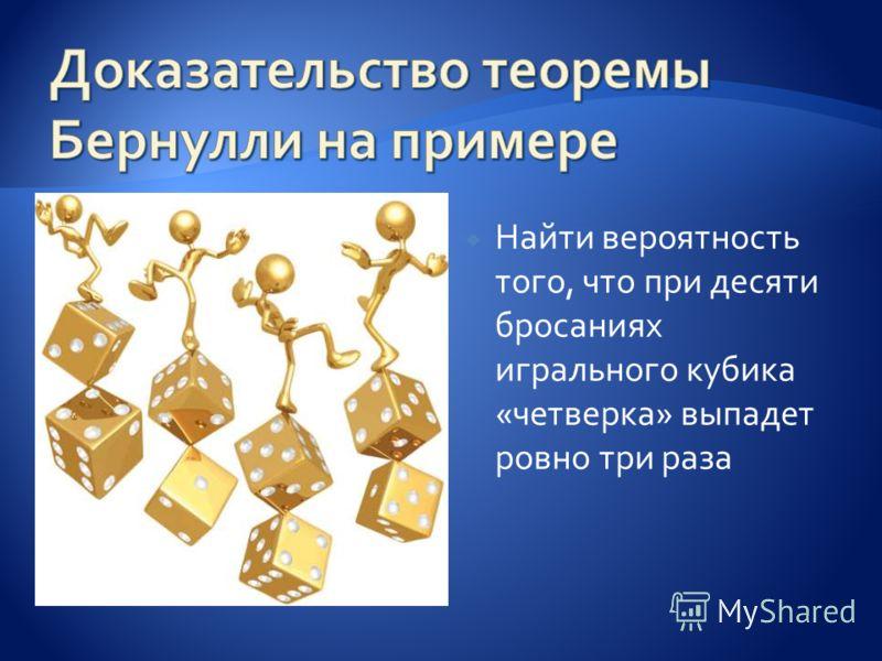 Найти вероятность того, что при десяти бросаниях игрального кубика «четверка» выпадет ровно три раза