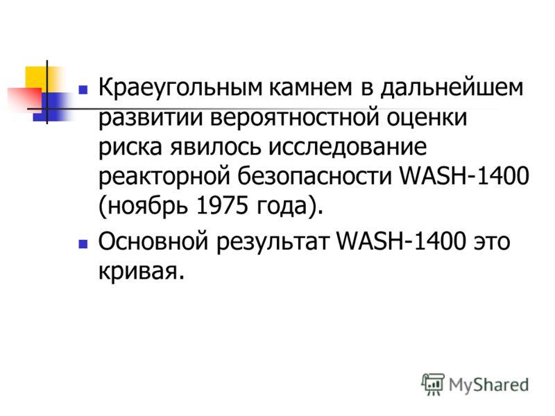 Краеугольным камнем в дальнейшем развитии вероятностной оценки риска явилось исследование реакторной безопасности WASH-1400 (ноябрь 1975 года). Основной результат WASH-1400 это кривая.