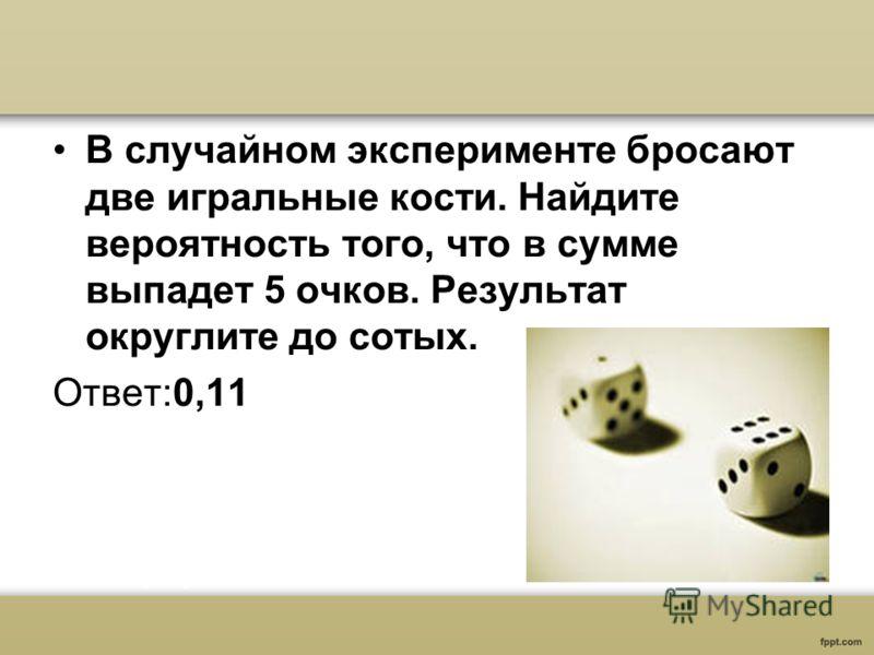 В случайном эксперименте бросают две игральные кости. Найдите вероятность того, что в сумме выпадет 5 очков. Результат округлите до сотых. Ответ:0,11