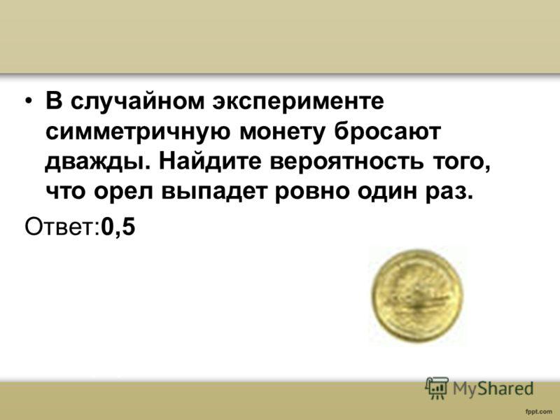 В случайном эксперименте симметричную монету бросают дважды. Найдите вероятность того, что орел выпадет ровно один раз. Ответ:0,5