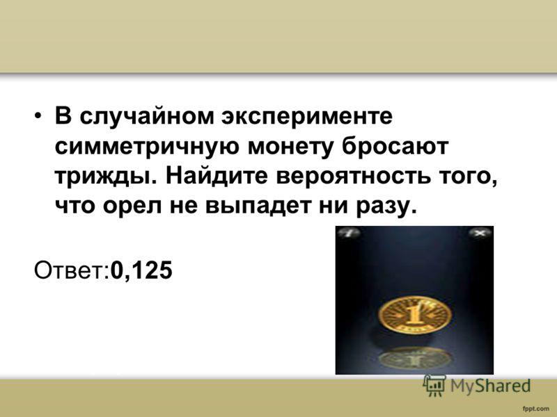 В случайном эксперименте симметричную монету бросают трижды. Найдите вероятность того, что орел не выпадет ни разу. Ответ:0,125