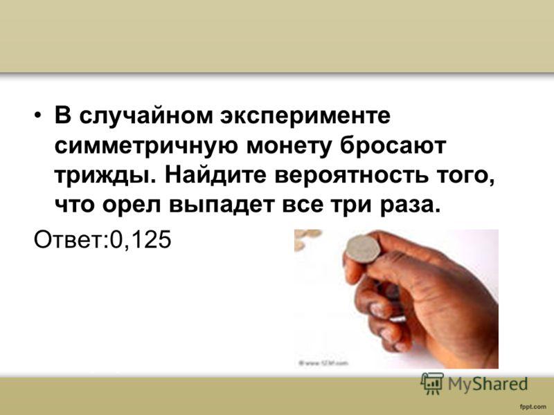 В случайном эксперименте симметричную монету бросают трижды. Найдите вероятность того, что орел выпадет все три раза. Ответ:0,125