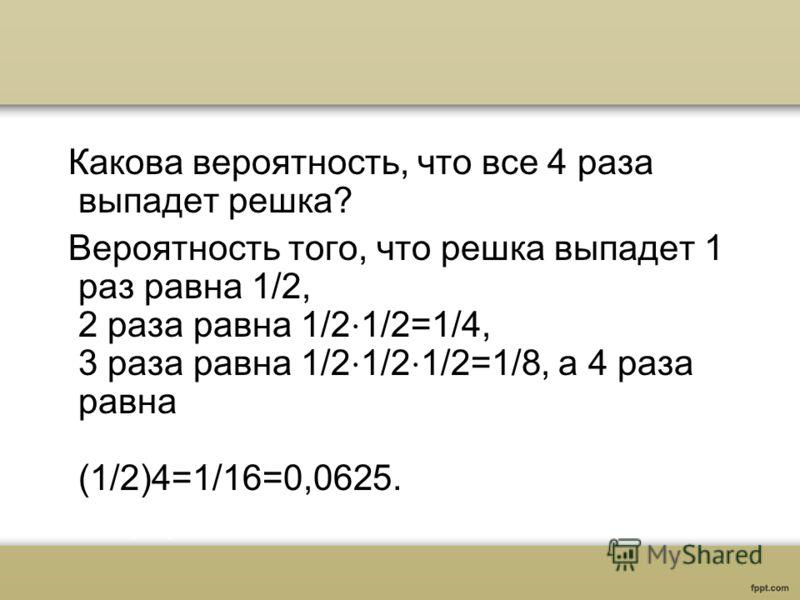 Какова вероятность, что все 4 раза выпадет решка? Вероятность того, что решка выпадет 1 раз равна 1/2, 2 раза равна 1/2 1/2=1/4, 3 раза равна 1/2 1/2 1/2=1/8, а 4 раза равна (1/2)4=1/16=0,0625.