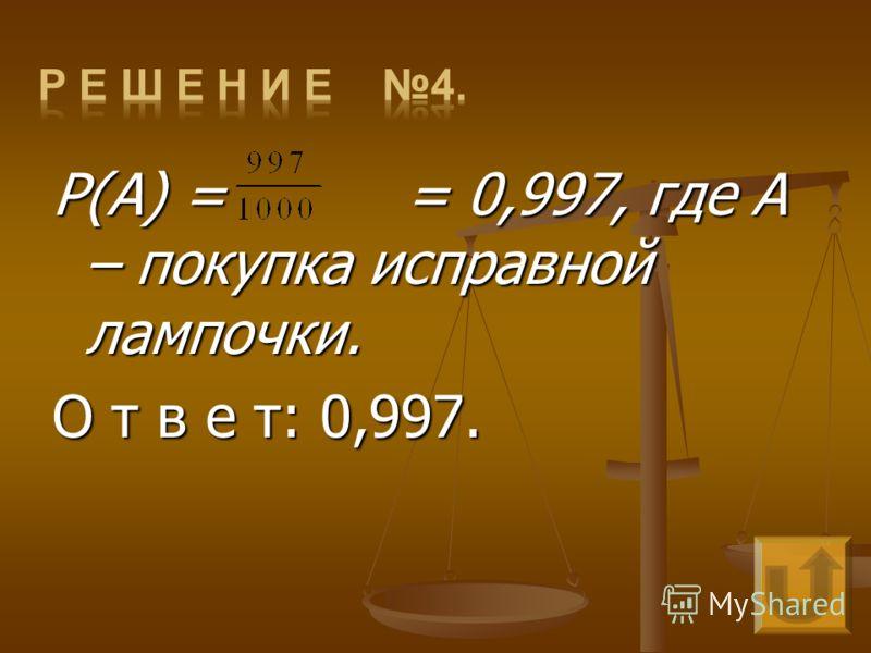P(A) = = 0,997, где А – покупка исправной лампочки. О т в е т: 0,997.