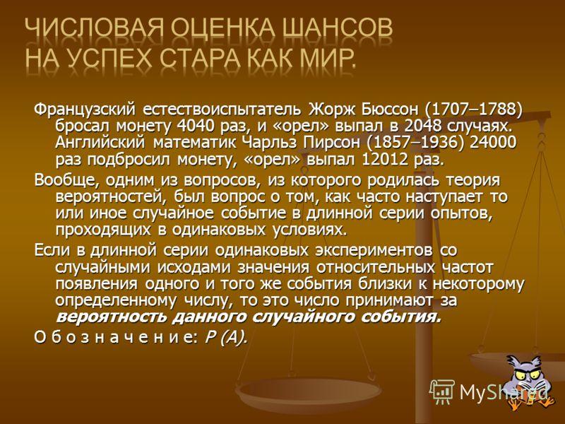 Французский естествоиспытатель Жорж Бюссон (1707–1788) бросал монету 4040 раз, и «орел» выпал в 2048 случаях. Английский математик Чарльз Пирсон (1857–1936) 24000 раз подбросил монету, «орел» выпал 12012 раз. Вообще, одним из вопросов, из которого ро