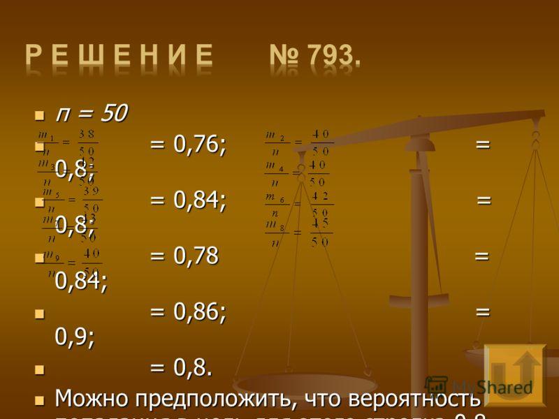 п = 50 п = 50 = 0,76; = 0,8; = 0,76; = 0,8; = 0,84; = 0,8; = 0,84; = 0,8; = 0,78 = 0,84; = 0,78 = 0,84; = 0,86; = 0,9; = 0,86; = 0,9; = 0,8. = 0,8. Можно предположить, что вероятность попадания в цель для этого стрелка 0,8. Можно предположить, что ве