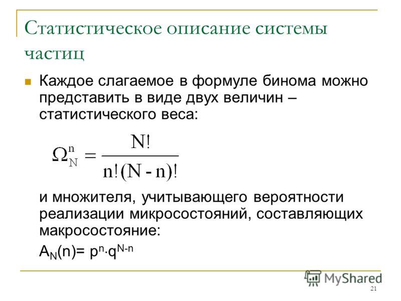 21 Статистическое описание системы частиц Каждое слагаемое в формуле бинома можно представить в виде двух величин – статистического веса: и множителя, учитывающего вероятности реализации микросостояний, составляющих макросостояние: A N (n)= p n q N-n