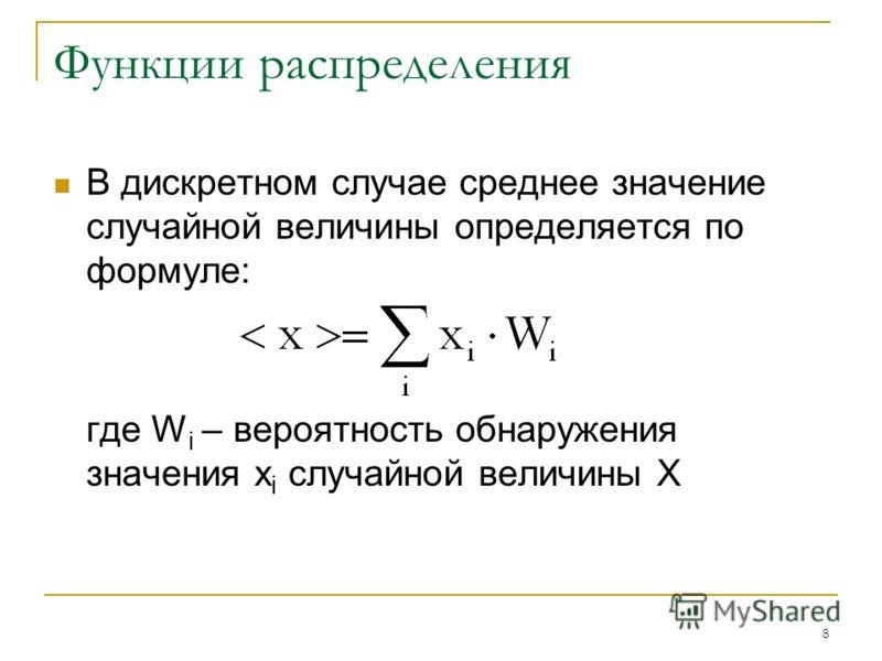 8 Функции распределения В дискретном случае среднее значение случайной величины определяется по формуле: где W i – вероятность обнаружения значения x i случайной величины Х