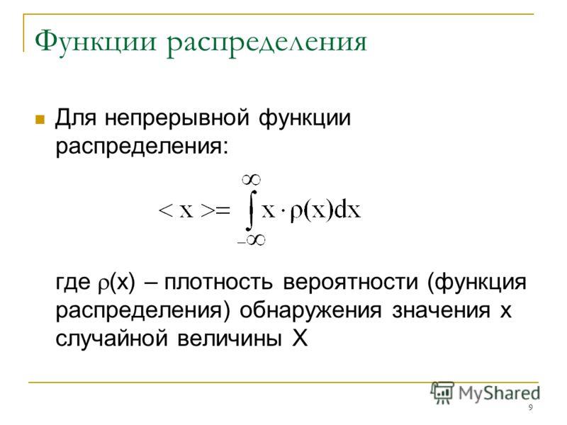 9 Функции распределения Для непрерывной функции распределения: где (х) – плотность вероятности (функция распределения) обнаружения значения х случайной величины Х