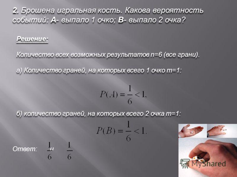 2. Брошена игральная кость. Какова вероятность событий: А- выпало 1 очко; В- выпало 2 очка? Решение: Количество всех возможных результатов n=6 (все грани). а) Количество граней, на которых всего 1 очко m=1: Решение: Количество всех возможных результа