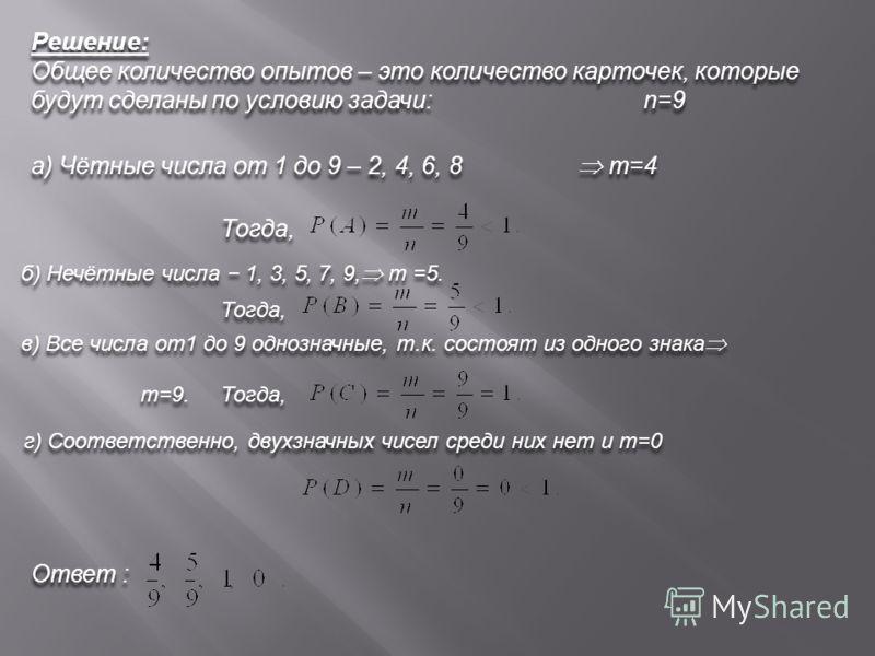 Решение: Общее количество опытов – это количество карточек, которые будут сделаны по условию задачи: Решение: Общее количество опытов – это количество карточек, которые будут сделаны по условию задачи: n=9 а) Чётные числа от 1 до 9 – 2, 4, 6, 8 а) Чё