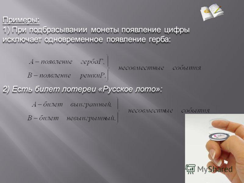 Примеры: 1) При подбрасывании монеты появление цифры исключает одновременное появление герба: Примеры: 1) При подбрасывании монеты появление цифры исключает одновременное появление герба: 2) Есть билет лотереи «Русское лото»: