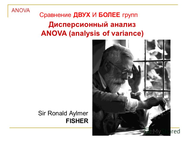 ANOVA Сравнение ДВУХ И БОЛЕЕ групп Дисперсионный анализ ANOVA (analysis of variance) Sir Ronald Aylmer FISHER