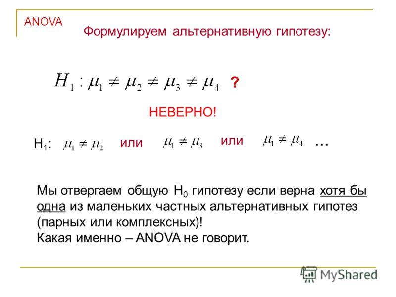 НЕВЕРНО! Мы отвергаем общую Н 0 гипотезу если верна хотя бы одна из маленьких частных альтернативных гипотез (парных или комплексных)! Какая именно – ANOVA не говорит. Формулируем альтернативную гипотезу: ANOVA ? Н1:Н1: или...