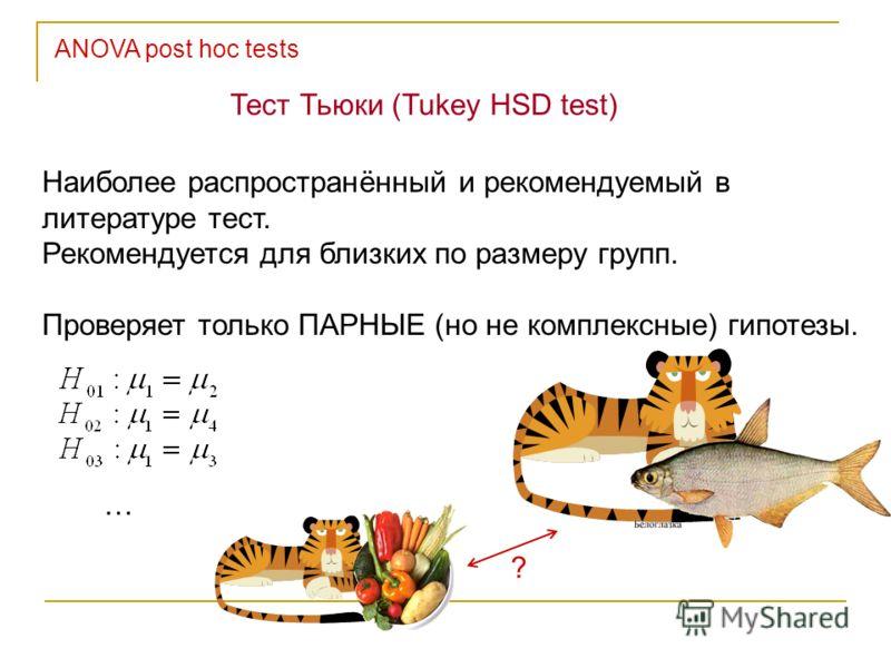Тест Тьюки (Tukey HSD test) Наиболее распространённый и рекомендуемый в литературе тест. Рекомендуется для близких по размеру групп. Проверяет только ПАРНЫЕ (но не комплексные) гипотезы. … ?