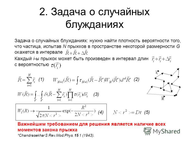 2. Задача о случайных блужданиях Задача о случайных блужданиях: нужно найти плотность вероятности того, что частица, испытав N прыжков в пространстве некоторой размерности G окажется в интервале Каждый i-ы прыжок может быть произведен в интервал длин