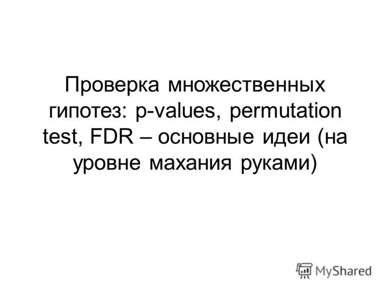 Проверка множественных гипотез: p-values, permutation test, FDR – основные идеи (на уровне махания руками)