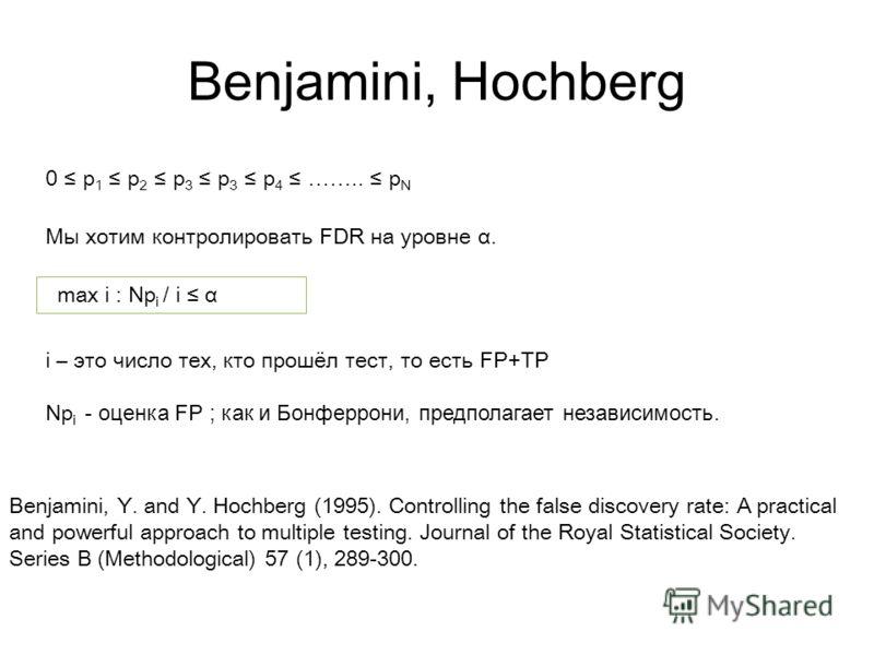 Benjamini, Hochberg Мы хотим контролировать FDR на уровне α. 0 p 1 p 2 p 3 p 3 p 4 …….. p N max i : Np i / i α i – это число тех, кто прошёл тест, то есть FP+TP Np i - оценка FP ; как и Бонферрони, предполагает независимость. Benjamini, Y. and Y. Hoc