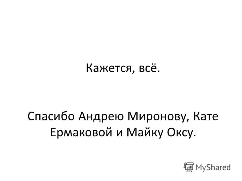 Кажется, всё. Спасибо Андрею Миронову, Кате Ермаковой и Майку Оксу.