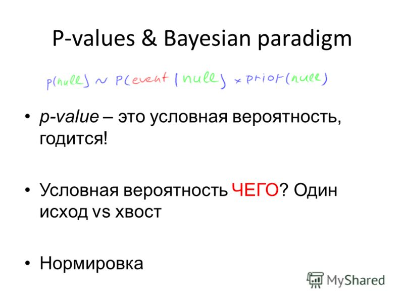 P-values & Bayesian paradigm p-value – это условная вероятность, годится! Условная вероятность ЧЕГО? Один исход vs хвост Нормировка