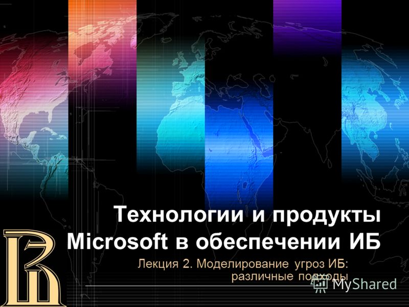Технологии и продукты Microsoft в обеспечении ИБ Лекция 2. Моделирование угроз ИБ: различные подходы