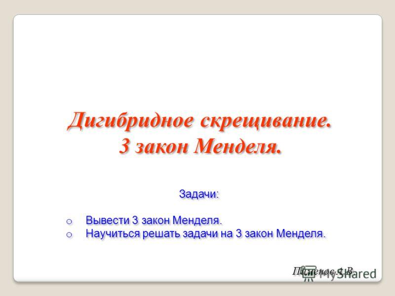 Дигибридное скрещивание. 3 закон Менделя. Пименов А.В. Задачи: o Вывести 3 закон Менделя. o Научиться решать задачи на 3 закон Менделя. Задачи: o Вывести 3 закон Менделя. o Научиться решать задачи на 3 закон Менделя.