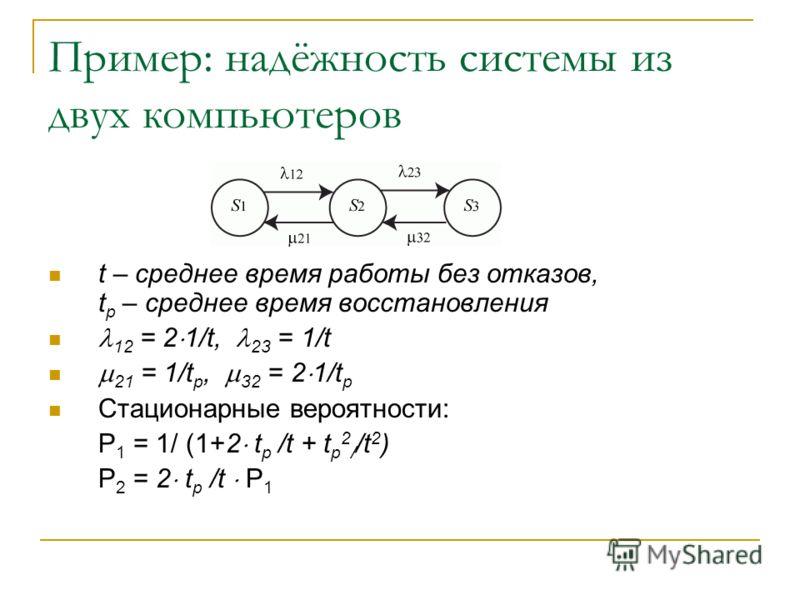 Пример: надёжность системы из двух компьютеров t – среднее время работы без отказов, t р – среднее время восстановления 12 = 2 1/t, 23 = 1/t 21 = 1/t р, 32 = 2 1/t р Стационарные вероятности: P 1 = 1/ (1+2 t р /t + t р 2 / /t 2 ) P 2 = 2 t р /t P 1
