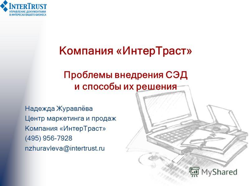 Компания «ИнтерТраст» Проблемы внедрения СЭД и способы их решения Надежда Журавлёва Центр маркетинга и продаж Компания «ИнтерТраст» (495) 956-7928 nzhuravleva@intertrust.ru