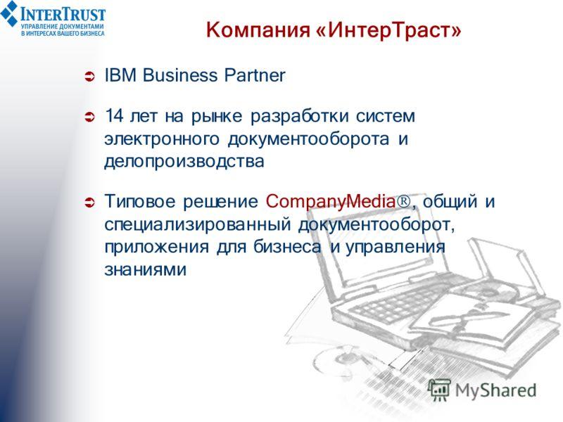 Компания «ИнтерТраст» IBM Business Partner 1 4 лет на рынке разработки систем электронного документооборота и делопроизводства Типовое решение CompanyMedia, общий и специализированный документооборот, приложения для бизнеса и управления знаниями