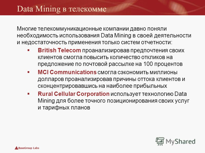 BaseGroup Labs Data Mining в телекомме Многие телекоммуникационные компании давно поняли необходимость использования Data Mining в своей деятельности и недостаточность применения только систем отчетности: British Telecom проанализировав предпочтения