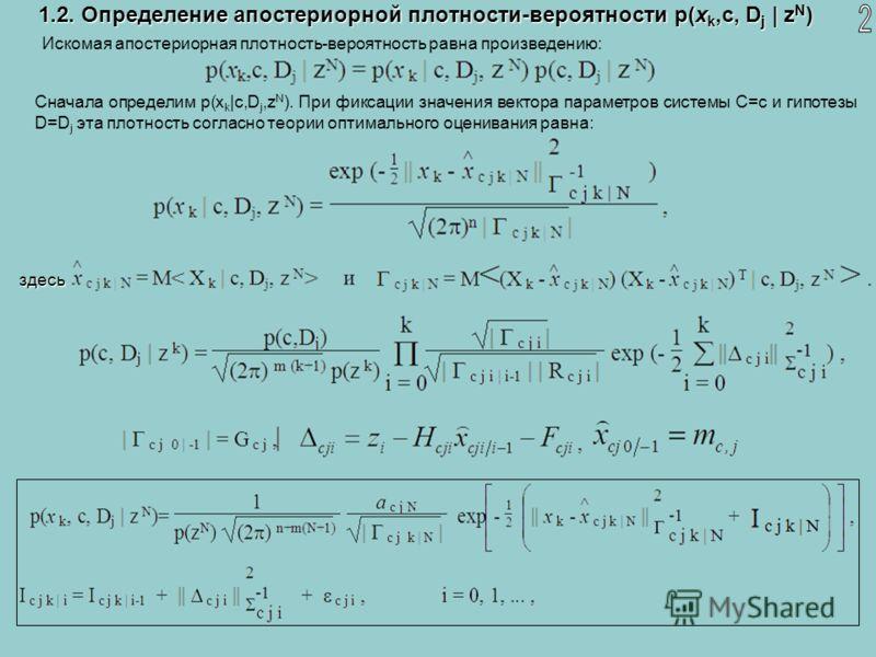 1.2. Определение апостериорной плотности-вероятности p(x k,c, D j | z N ) Искомая апостериорная плотность-вероятность равна произведению: Сначала определим p(x k |c,D j,z N ). При фиксации значения вектора параметров системы C=c и гипотезы D=D j эта