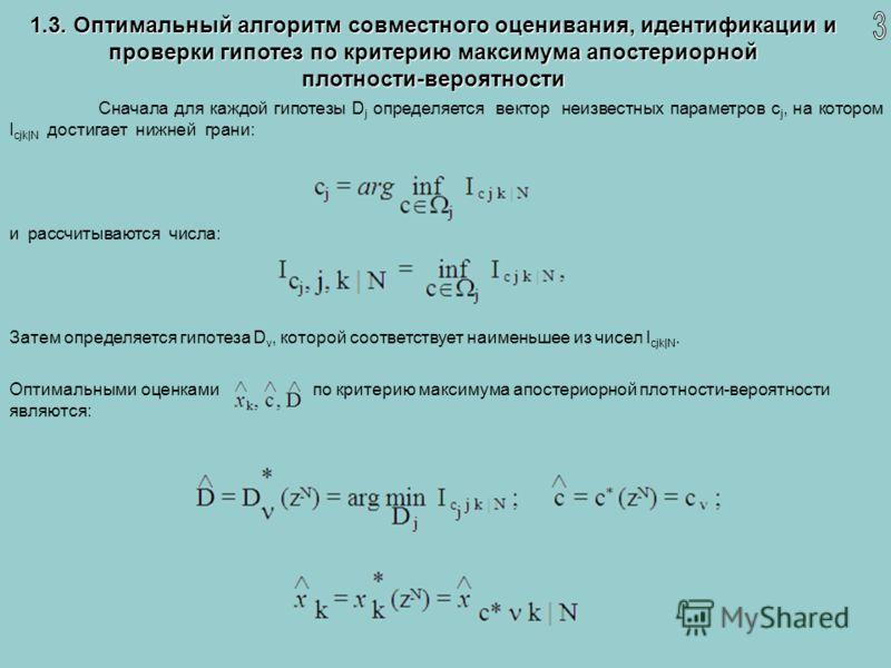 1.3. Оптимальный алгоритм совместного оценивания, идентификации и проверки гипотез по критерию максимума апостериорной плотности-вероятности Сначала для каждой гипотезы D j определяется вектор неизвестных параметров c j, на котором I cjk|N достигает