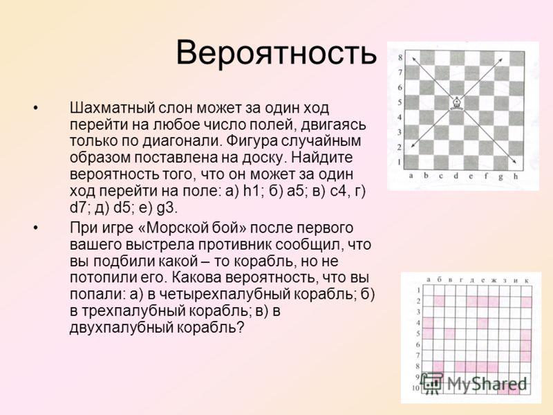 Вероятность Шахматный слон может за один ход перейти на любое число полей, двигаясь только по диагонали. Фигура случайным образом поставлена на доску. Найдите вероятность того, что он может за один ход перейти на поле: а) h1; б) a5; в) с4, г) d7; д)