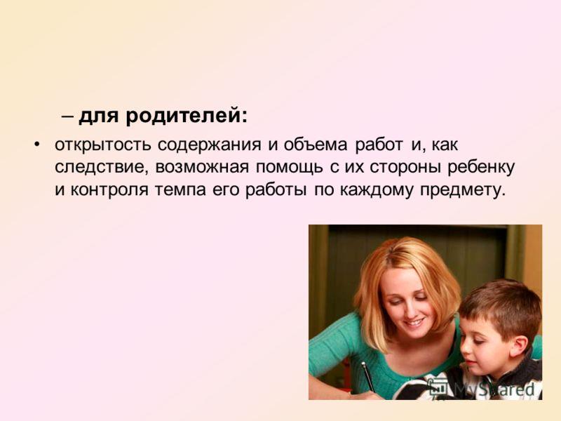 –для родителей: открытость содержания и объема работ и, как следствие, возможная помощь с их стороны ребенку и контроля темпа его работы по каждому предмету.