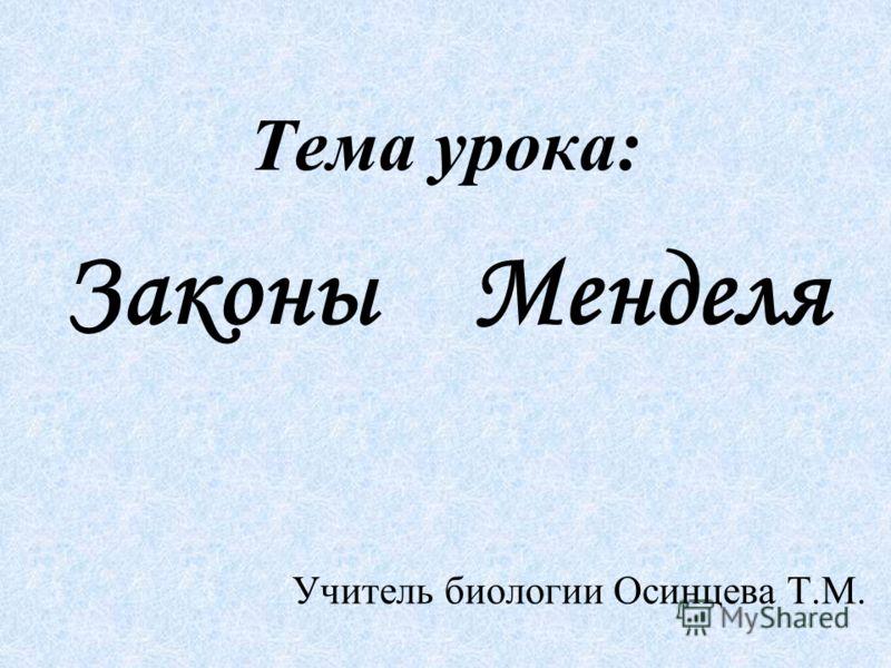 Тема урока: Законы Менделя Учитель биологии Осинцева Т.М.