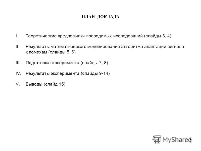 ПЛАН ДОКЛАДА I.Теоретические предпосылки проводимых исследований (слайды 3, 4) II.Результаты математического моделирования алгоритма адаптации сигнала к помехам (слайды 5, 6) III.Подготовка эксперимента (слайды 7, 8) IV.Результаты эксперимента (слайд