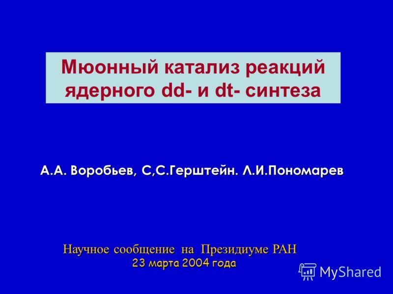 Mюонный катализ реакций ядерного dd- и dt- синтеза А.А. Воробьев, С,С.Герштейн. Л.И.Пономарев Научное сообщение на Президиуме РАН 23 марта 2004 года 23 марта 2004 года
