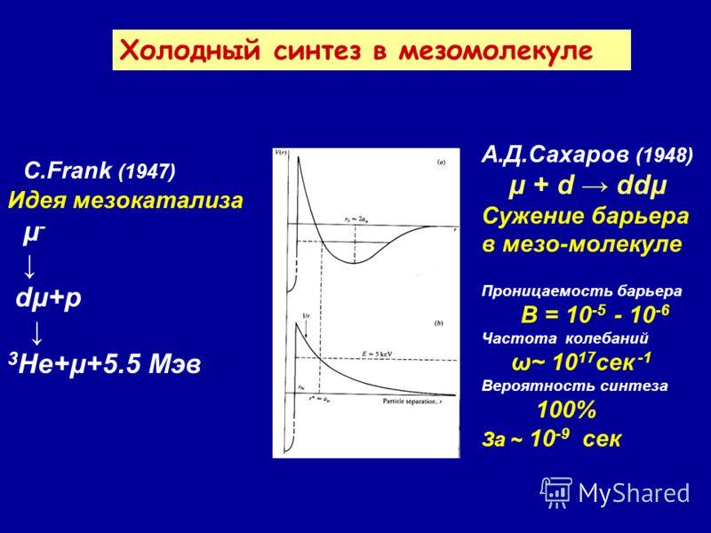 C.Frank (1947) Идея мезокатализа μ - dμ+p 3 He+μ+5.5 Мэв Холодный синтез в мезомолекуле А.Д.Сахаров (1948) μ + d ddμ Сужение барьера в мезо-молекуле Проницаемость барьера B = 10 -5 - 10 -6 Частота колебаний ω~ 10 17 сек -1 Вероятность синтеза 100% За
