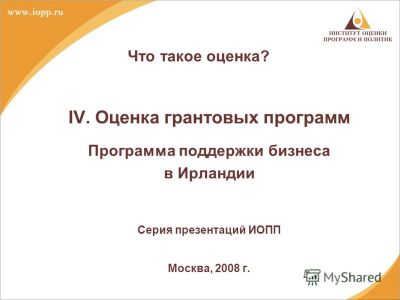 Что такое оценка? IV. Оценка грантовых программ Программа поддержки бизнеса в Ирландии Серия презентаций ИОПП Москва, 2008 г.