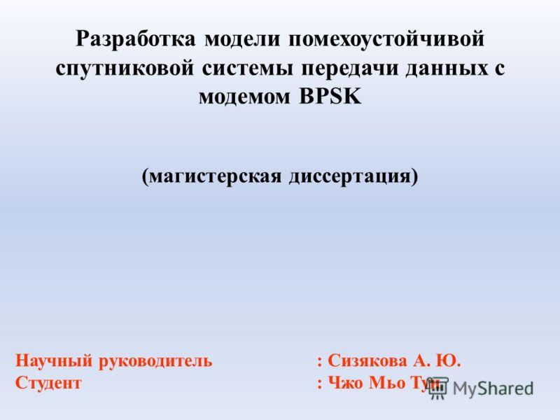 Разработка модели помехоустойчивой спутниковой системы передачи данных с модемом BPSK (магистерская диссертация) Научный руководитель: Сизякова А. Ю. Студент: Чжо Мьо Тун