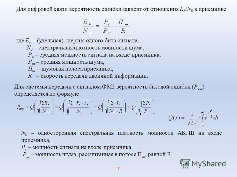 Для цифровой связи вероятность ошибки зависит от отношения Е b /N 0 в приемнике где Е b – (удельная) энергия одного бита сигнала, N 0 – спектральная плотность мощности шума, Р с – средняя мощность сигнала на входе приемника, Р ш – средняя мощность шу