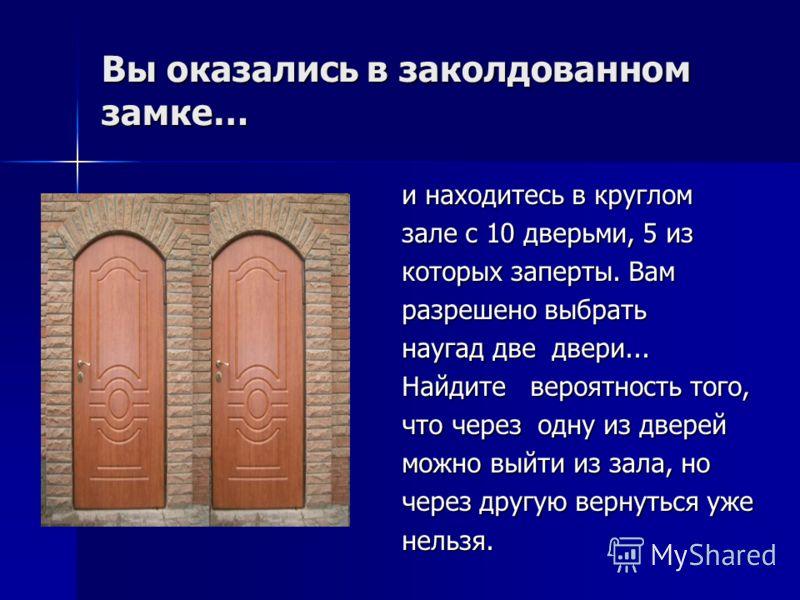 Вы оказались в заколдованном замке… и находитесь в круглом зале с 10 дверьми, 5 из которых заперты. Вам разрешено выбрать наугад две двери... Найдите вероятность того, что через одну из дверей можно выйти из зала, но через другую вернуться уже нельзя