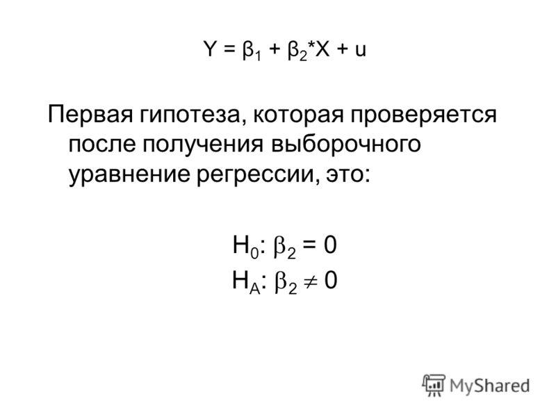Y = β 1 + β 2 *X + u Первая гипотеза, которая проверяется после получения выборочного уравнение регрессии, это: H 0 : 2 = 0 H A : 2 0