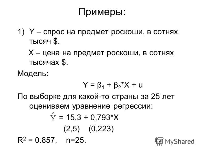 Примеры: 1)Y – спрос на предмет роскоши, в сотнях тысяч $. X – цена на предмет роскоши, в сотнях тысячах $. Модель: Y = β 1 + β 2 *X + u По выборке для какой-то страны за 25 лет оцениваем уравнение регрессии: = 15,3 + 0,793*X (2,5) (0,223) R 2 = 0.85
