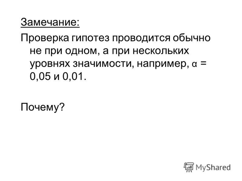 Замечание: Проверка гипотез проводится обычно не при одном, а при нескольких уровнях значимости, например, α = 0,05 и 0,01. Почему?