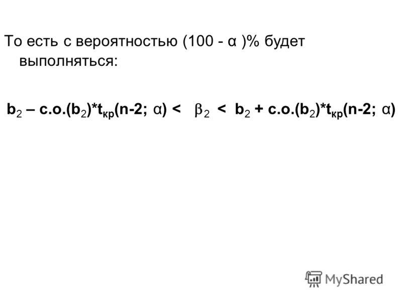 То есть с вероятностью (100 - α )% будет выполняться: b 2 – с.о.(b 2 )*t кр (n-2; α) < 2 < b 2 + с.о.(b 2 )*t кр (n-2; α)