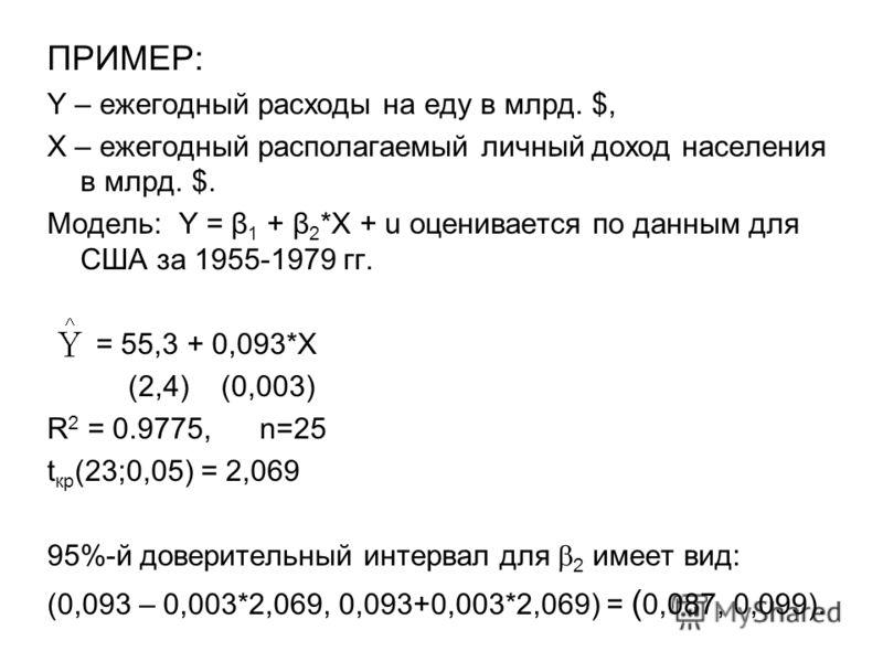 ПРИМЕР: Y – ежегодный расходы на еду в млрд. $, Х – ежегодный располагаемый личный доход населения в млрд. $. Модель: Y = β 1 + β 2 *X + u оценивается по данным для США за 1955-1979 гг. = 55,3 + 0,093*X (2,4) (0,003) R 2 = 0.9775, n=25 t кр (23;0,05)