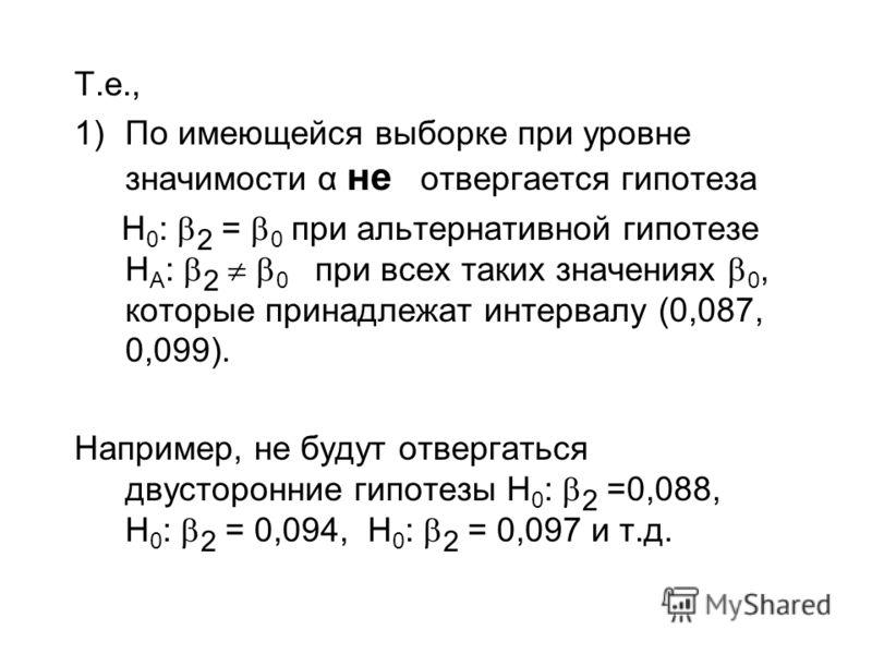 Т.е., 1)По имеющейся выборке при уровне значимости α не отвергается гипотеза H 0 : 2 = 0 при альтернативной гипотезе H A : 2 0 при всех таких значениях 0, которые принадлежат интервалу (0,087, 0,099). Например, не будут отвергаться двусторонние гипот