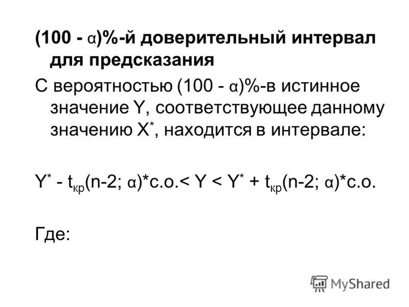 (100 - α )%-й доверительный интервал для предсказания С вероятностью (100 - α )%-в истинное значение Y, соответствующее данному значению X *, находится в интервале: Y * - t кр (n-2; α )*с.о.< Y < Y * + t кр (n-2; α )*с.о. Где: