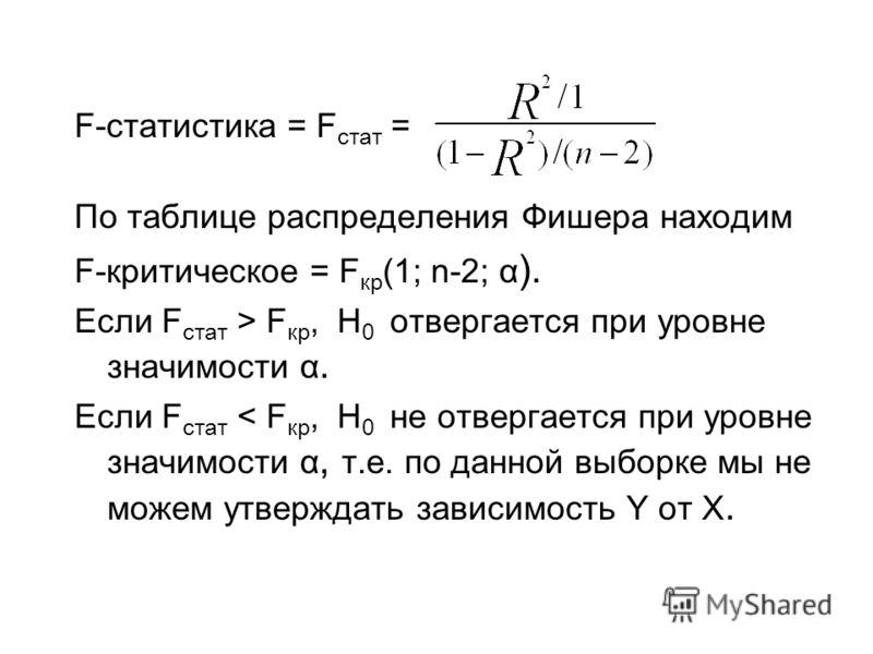 F-статистика = F стат = По таблице распределения Фишера находим F-критическое = F кр (1; n-2; α ). Если F стат > F кр, H 0 отвергается при уровне значимости α. Если F стат < F кр, H 0 не отвергается при уровне значимости α, т.е. по данной выборке мы